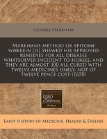 Markhams Method Or Epitome Wherein [is] Shewed His Approved Remedies For All Diseases Whatsoever Incident To Horses, And They Are