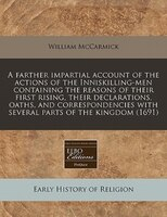 A Farther Impartial Account Of The Actions Of The Inniskilling-men Containing The Reasons Of Their First Rising, Their Declaration