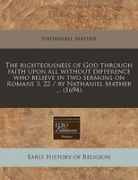 The Righteousness Of God Through Faith Upon All Without Difference Who Believe In Two Sermons On Romans 3, 22 / By Nathaniel Mathe