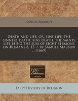 Death And Life, Or, Sins Life, The Sinners Death; Sins Death, The Saints Life Being The Sum Of Eight Sermons On Romans 8. 13. / By