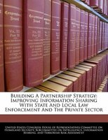 Building A Partnership Strategy: Improving Information Sharing With State And Local Law Enforcement And The Private Sector