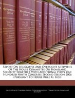 Report On Legislative And Oversight Activities Of The House Committee On Homeland Security Together With Additional Views One Hund