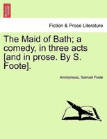 The Maid Of Bath; A Comedy, In Three Acts .