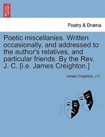 Poetic Miscellanies. Written Occasionally, And Addressed To The Author's Relatives, And Particular Friends. By The Rev. - James Creighton, J C.