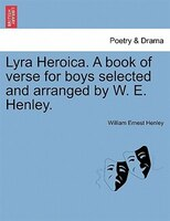 Lyra Heroica. A Book Of Verse For Boys Selected And Arranged By W. E. Henley. - William Henley