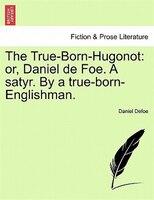 The True-born-hugonot: Or, Daniel De Foe. A Satyr. By A True-born-englishman. - Daniel Defoe