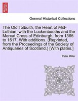 The Old Tolbuith, The Heart Of Mid-lothian, With The Luckenbooths And The Mercat Cross Of Edinburgh, From 1365 To 1617. With Addit - Peter Miller