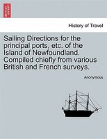 Sailing Directions For The Principal Ports, Etc. Of The Island Of Newfoundland. Compiled Chiefly From Various British And French S - Anonymous