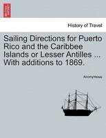 Sailing Directions For Puerto Rico And The Caribbee Islands Or Lesser Antilles ... With Additions To 1869. - Anonymous