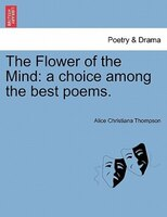 The Flower Of The Mind: A Choice Among The Best Poems. - Alice Christiana Thompson