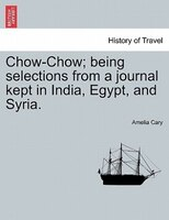 Chow-chow; Being Selections From A Journal Kept In India, Egypt, And Syria. - Amelia Cary