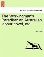 The Workingman's Paradise: An Australian Labour Novel, Etc. - John Miller