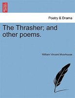 The Thrasher; And Other Poems. - William Vincent Moorhouse