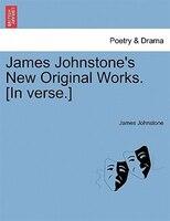 James Johnstone's New Original Works. [in Verse.] - James Johnstone