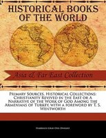 Primary Sources, Historical Collections: Christianity Revived In The East Or A Narrative Of The Work Of God Among The Armenians Of - Harrison Gray Otis Dwight