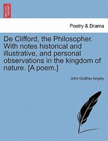 De Clifford, The Philosopher. With Notes Historical And Illustrative, And Personal Observations In The Kingdom Of Nature. [a Poem. - John Godfrey Angley