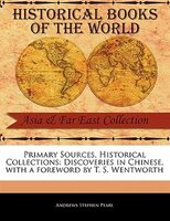 Primary Sources, Historical Collections: Discoveries In Chinese, With A Foreword By T. S. Wentworth - Andrews Stephen Pearl