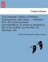 The Dramatic Works Of William Shakspeare; With Notes ... Selected From The Most Eminent Commentators: To Which Is Prefixed A Life