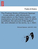 The Poetical Works Of Edmund Spenser ... A New Edition, With Introductory Observations On The Faerie Queene, And Explanatory And G