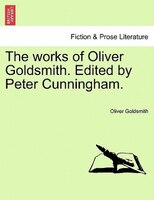 The Works Of Oliver Goldsmith. Edited By Peter Cunningham.