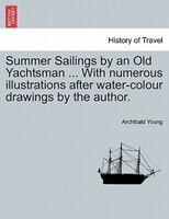 Summer Sailings By An Old Yachtsman ... With Numerous Illustrations After Water-colour Drawings By The Author.