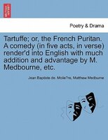 Tartuffe; Or, The French Puritan. A Comedy (in Five Acts, In Verse) Render'd Into English With Much Addition And