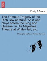 The Famous Tragedy Of The Rich Jew Of Malta. As It Was Playd Before The King And Queene, In His Majesties Theatre At White-hall, E