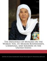 The Influence Of Muslims On The World, Vol. 15: Muslim Businessmen, Criminals, And Soldiers In The United States