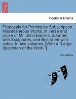 Proposals For Printing By Subscription, Miscellaneous Works, In Verse And Prose Of Mr. John Bancks, Adorned With Sculptures, And I