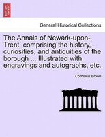 The Annals Of Newark-upon-trent, Comprising The History, Curiosities, And Antiquities Of The Borough ... Illustrated With Engravin