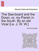 The Sea-board And The Down; Or, My Parish In The South. By An Old Vicar [i.e. J. W. W.]