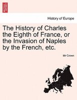 The History Of Charles The Eighth Of France, Or The Invasion Of Naples By The French, Etc.