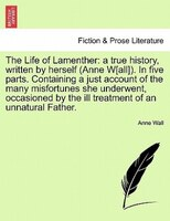 The Life Of Lamenther: A True History, Written By Herself (anne W[all]). In Five Parts. Containing A Just Account Of The M