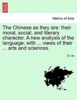 The Chinese As They Are: Their Moral, Social, And Literary Character. A New Analysis Of The Language; With ... Views Of Thei