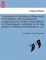 Comments On The Plays Of Beaumont And Fletcher: With An Appendix, Containing Some Further Observations On Shakespeare, Extended To - John Mason, Francis Beaumont