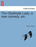 The Obstinate Lady; A New Comedy, Etc.