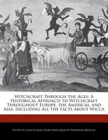 Witchcraft Through The Ages: A Historical Approach To Witchcraft Throughout Europe, The Americas, And Asia, Including All The Fa