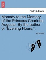 "Monody To The Memory Of The Princess Charlotte Augusta. By The Author Of ""evening Hours.""."