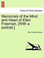 Memorials Of The Mind And Heart Of Ellen Freeman. [with A Portrait.]
