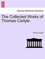 The Collected Works Of Thomas Carlyle.