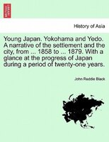 Young Japan. Yokohama and Yedo. A narrative of the settlement and the city, from ... 1858 to ... 1879. With a glance at the progre