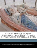 A Guide To Infamous Royal Marriages: Henry Ii And Eleanor Of Aquitaine To Charles And Diana