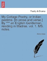 My Cottage Poetry, Or Indian Pastime. [in Prose And Verse.] By *** An English Gentleman, Residing In Madras. Vol. 1. Ms. Notes.