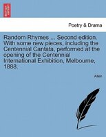 Random Rhymes ... Second Edition. With Some New Pieces, Including The Centennial Cantata, Performed At The Opening Of The Centenni