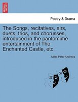 The Songs, Recitatives, Airs, Duets, Trios, And Chorusses, Introduced In The Pantomime Entertainment Of The Enchanted Castle, Etc.