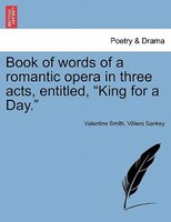 "Book Of Words Of A Romantic Opera In Three Acts, Entitled, ""king For A Day."""