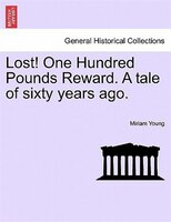 Lost! One Hundred Pounds Reward. A Tale Of Sixty Years Ago.