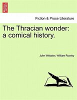 The Thracian Wonder: A Comical History. - John Webster, William Rowley
