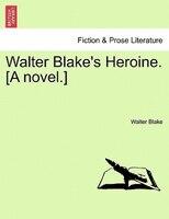 Walter Blake's Heroine. [a Novel.] - Walter Blake