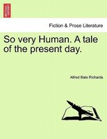 So Very Human. A Tale Of The Present Day. - Alfred Bate Richards